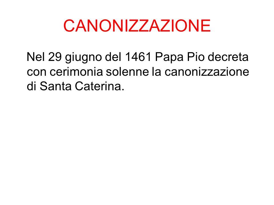 CANONIZZAZIONE Nel 29 giugno del 1461 Papa Pio decreta con cerimonia solenne la canonizzazione di Santa Caterina.