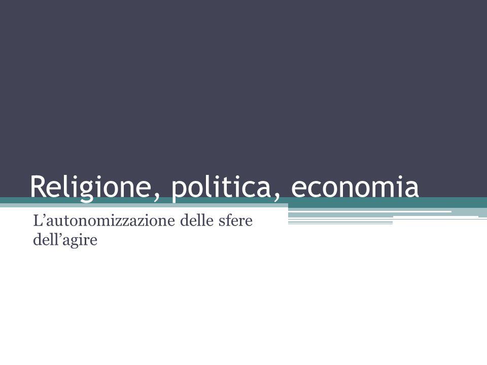 Religione, politica, economia L'autonomizzazione delle sfere dell'agire
