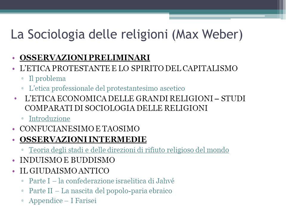 La Sociologia delle religioni (Max Weber) OSSERVAZIONI PRELIMINARI L'ETICA PROTESTANTE E LO SPIRITO DEL CAPITALISMO ▫Il problema ▫L'etica professionale del protestantesimo ascetico L'ETICA ECONOMICA DELLE GRANDI RELIGIONI – STUDI COMPARATI DI SOCIOLOGIA DELLE RELIGIONI ▫Introduzione CONFUCIANESIMO E TAOSIMO OSSERVAZIONI INTERMEDIE ▫Teoria degli stadi e delle direzioni di rifiuto religioso del mondo INDUISMO E BUDDISMO IL GIUDAISMO ANTICO ▫Parte I – la confederazione israelitica di Jahvé ▫Parte II – La nascita del popolo-paria ebraico ▫Appendice – I Farisei