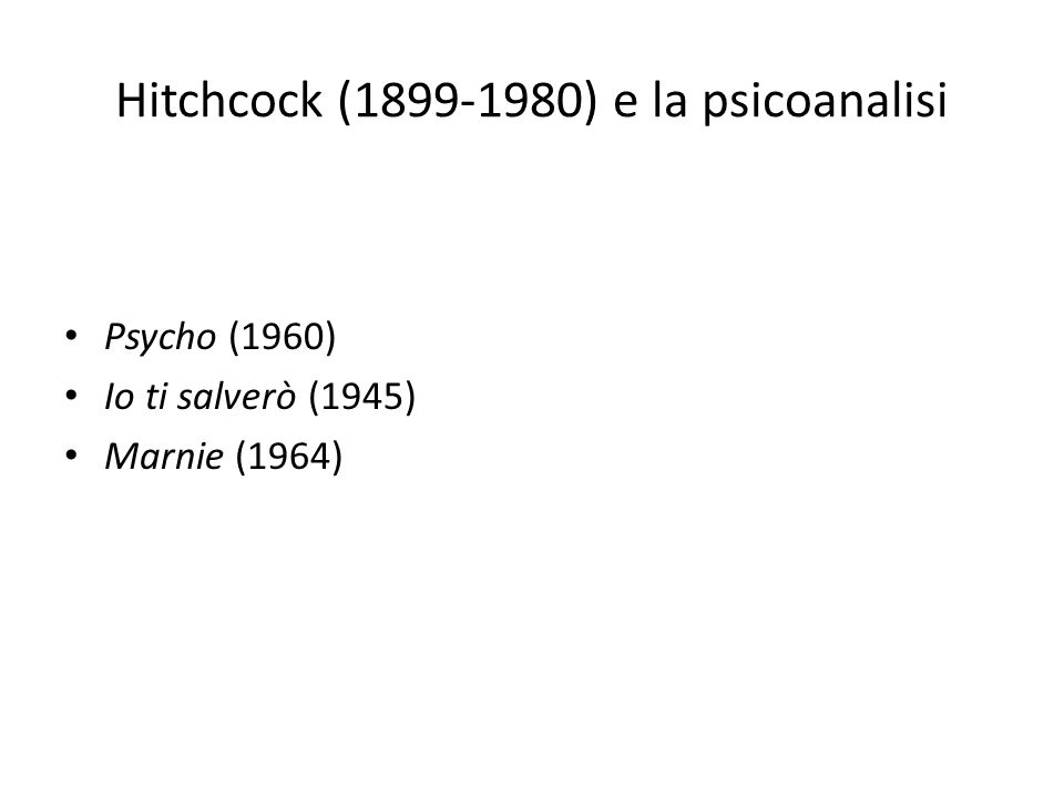 Hitchcock (1899-1980) e la psicoanalisi Psycho (1960) Io ti salverò (1945) Marnie (1964)