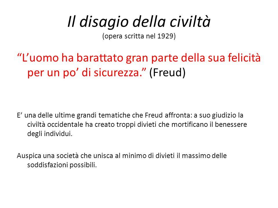 Il disagio della civiltà (opera scritta nel 1929) L'uomo ha barattato gran parte della sua felicità per un po' di sicurezza. (Freud) E' una delle ultime grandi tematiche che Freud affronta: a suo giudizio la civiltà occidentale ha creato troppi divieti che mortificano il benessere degli individui.