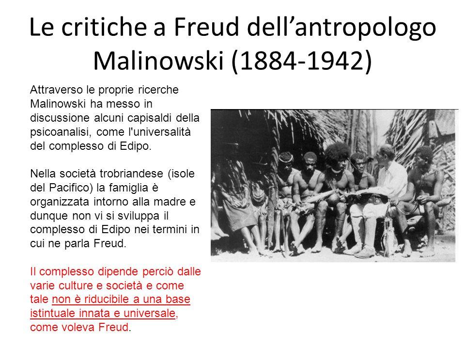 Le critiche a Freud dell'antropologo Malinowski (1884-1942) Attraverso le proprie ricerche Malinowski ha messo in discussione alcuni capisaldi della psicoanalisi, come l universalità del complesso di Edipo.