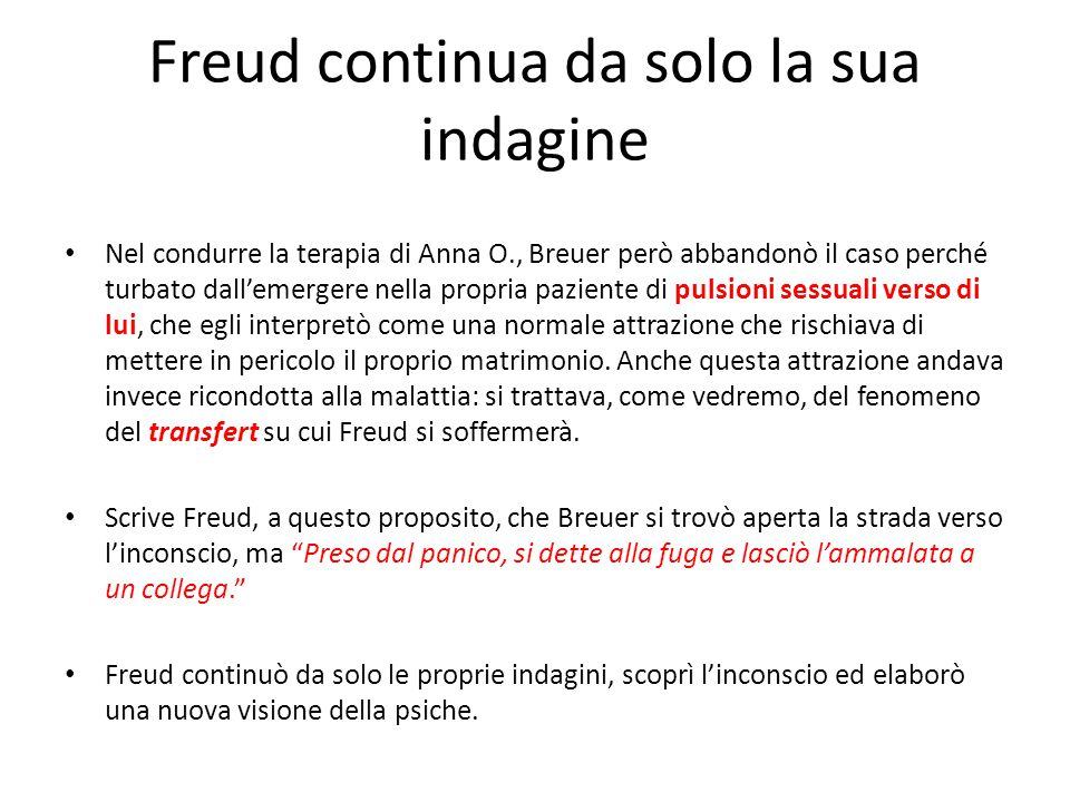 Freud continua da solo la sua indagine Nel condurre la terapia di Anna O., Breuer però abbandonò il caso perché turbato dall'emergere nella propria paziente di pulsioni sessuali verso di lui, che egli interpretò come una normale attrazione che rischiava di mettere in pericolo il proprio matrimonio.