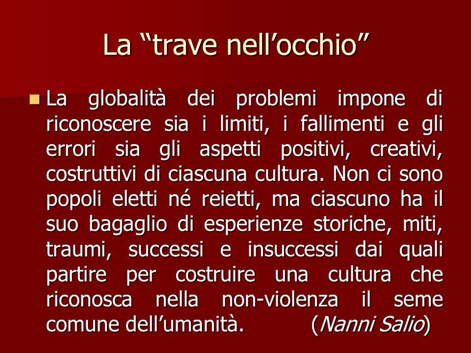 La trave nell'occhio La globalità dei problemi impone di riconoscere sia i limiti, i fallimenti e gli errori sia gli aspetti positivi, creativi, costruttivi di ciascuna cultura.