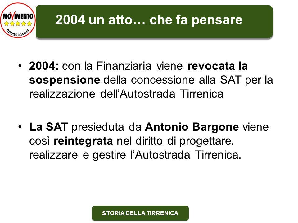 STORIA DELLA TIRRENICA 2004: con la Finanziaria viene revocata la sospensione della concessione alla SAT per la realizzazione dell'Autostrada Tirrenica La SAT presieduta da Antonio Bargone viene così reintegrata nel diritto di progettare, realizzare e gestire l'Autostrada Tirrenica.