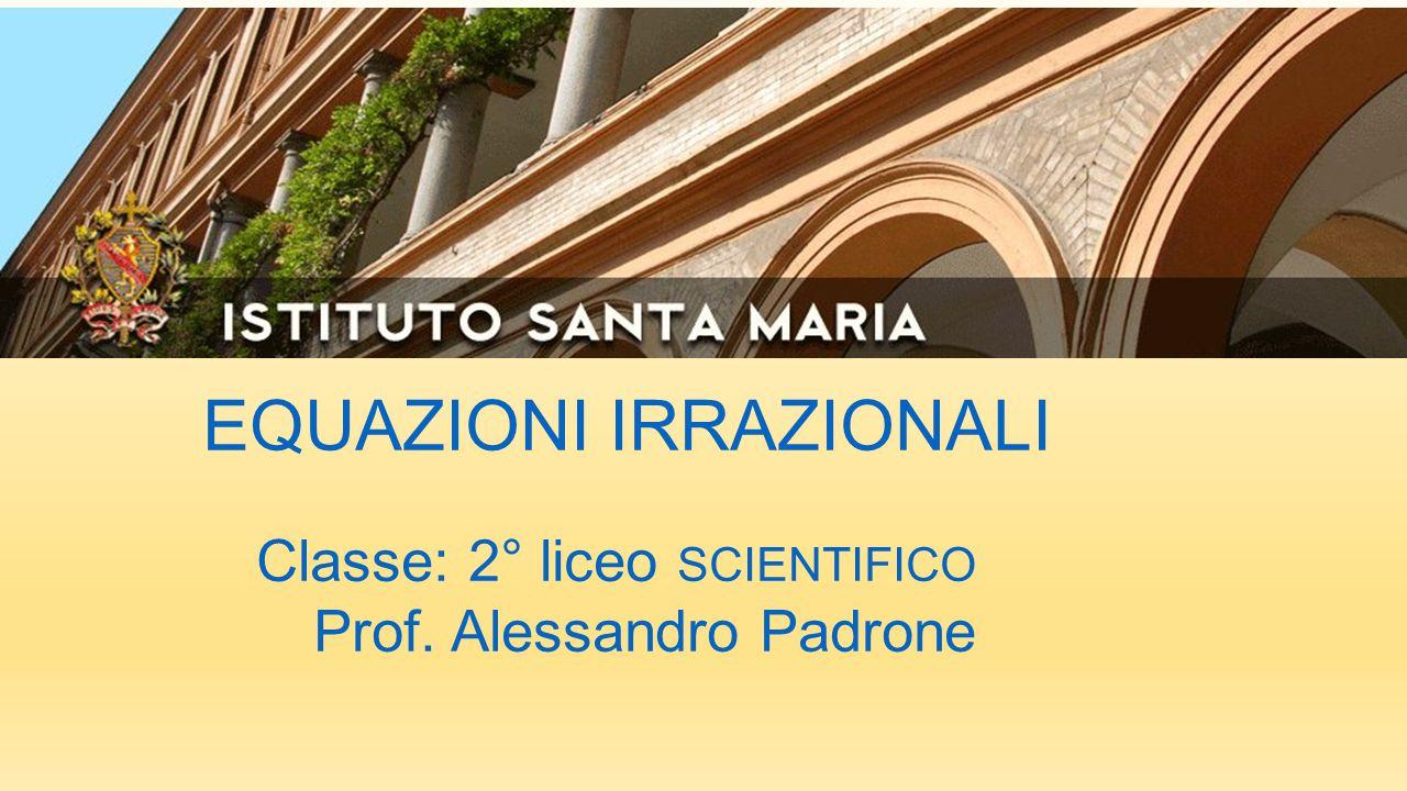 EQUAZIONI IRRAZIONALI Classe: 2° liceo SCIENTIFICO Prof. Alessandro Padrone