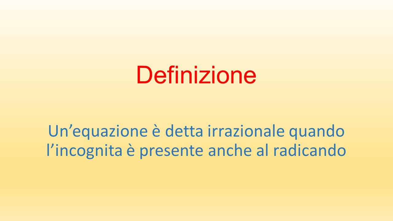 Definizione Un'equazione è detta irrazionale quando l'incognita è presente anche al radicando