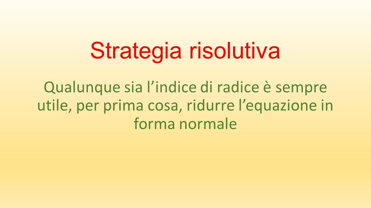 Strategia risolutiva Qualunque sia l'indice di radice è sempre utile, per prima cosa, ridurre l'equazione in forma normale