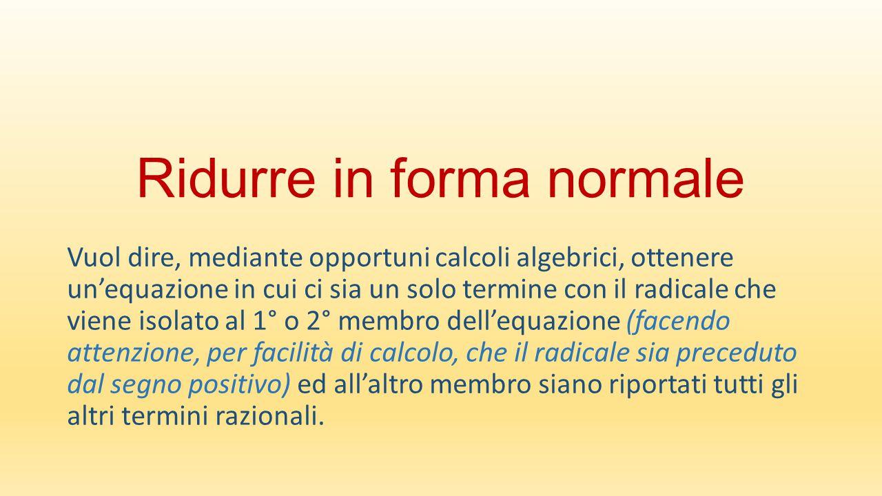 Ridurre in forma normale Vuol dire, mediante opportuni calcoli algebrici, ottenere un'equazione in cui ci sia un solo termine con il radicale che vien