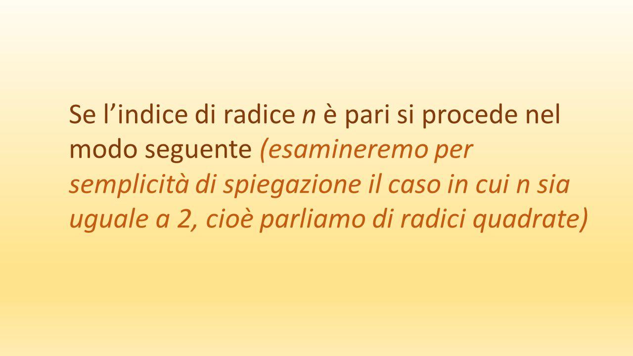 Se l'indice di radice n è pari si procede nel modo seguente (esamineremo per semplicità di spiegazione il caso in cui n sia uguale a 2, cioè parliamo