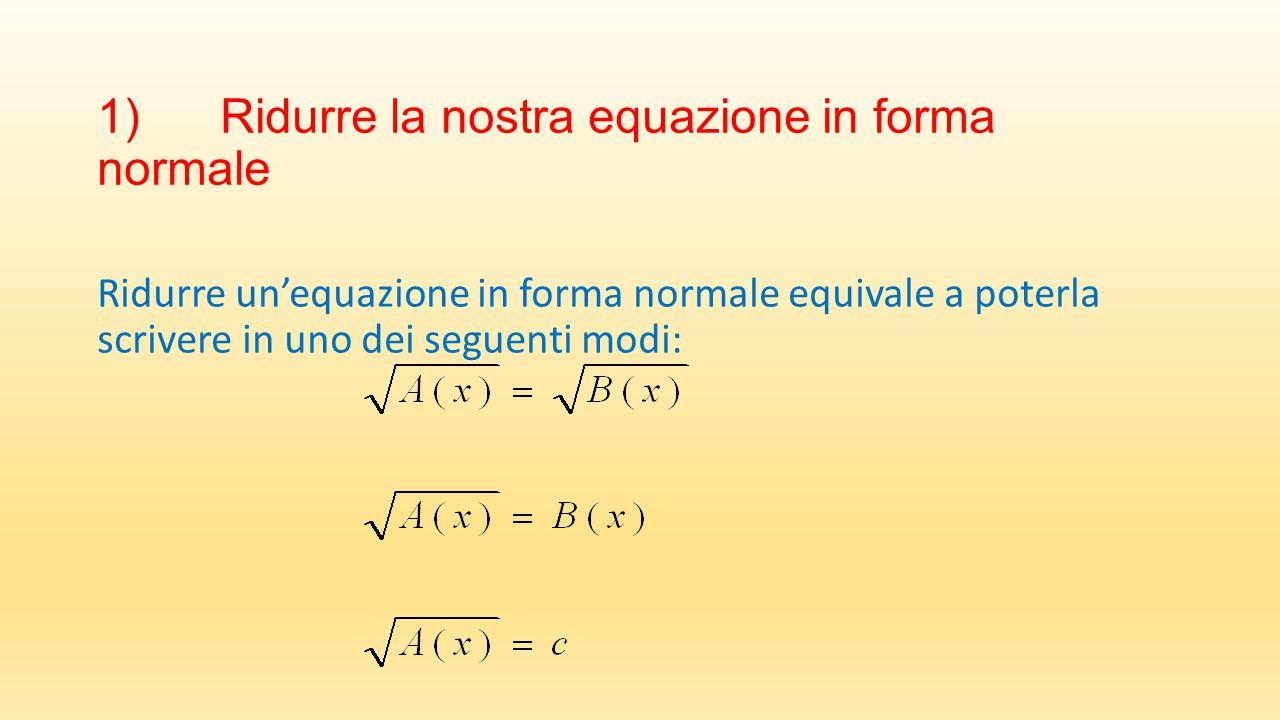 1) Ridurre la nostra equazione in forma normale Ridurre un'equazione in forma normale equivale a poterla scrivere in uno dei seguenti modi: