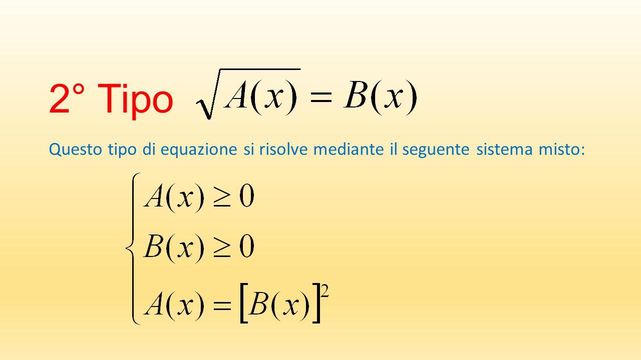 2° Tipo Questo tipo di equazione si risolve mediante il seguente sistema misto: