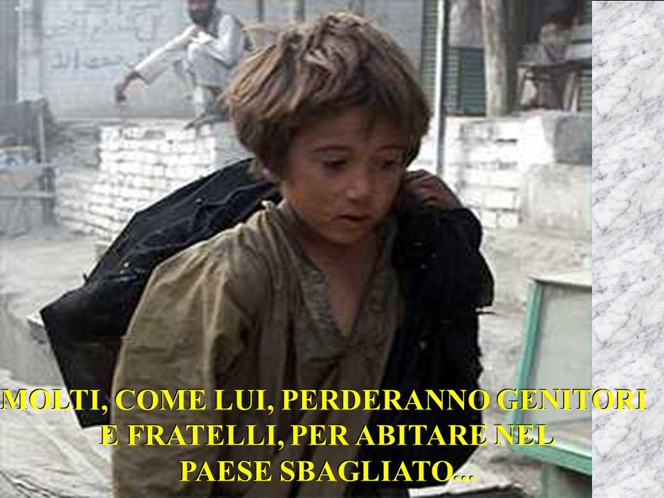 MOLTI, COME LUI, PERDERANNO GENITORI E FRATELLI, PER ABITARE NEL PAESE SBAGLIATO...