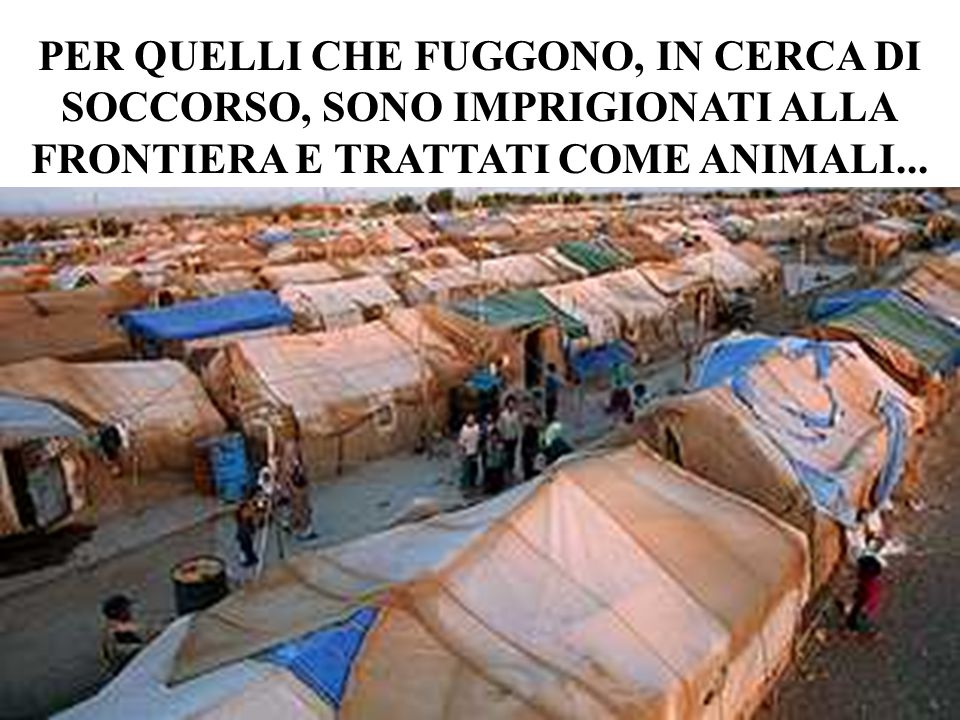 PER QUELLI CHE FUGGONO, IN CERCA DI SOCCORSO, SONO IMPRIGIONATI ALLA FRONTIERA E TRATTATI COME ANIMALI...