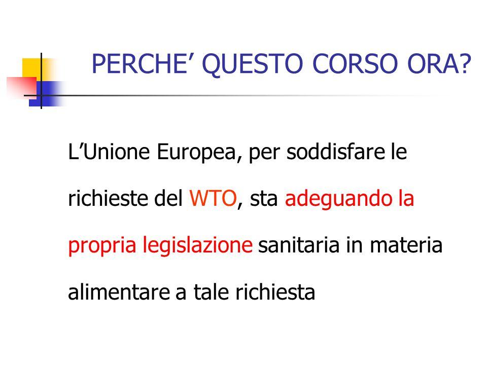 PERCHE' QUESTO CORSO ORA? L'Unione Europea, per soddisfare le richieste del WTO, sta adeguando la propria legislazione sanitaria in materia alimentare