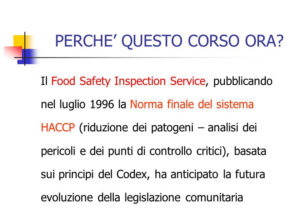 PERCHE' QUESTO CORSO ORA? Il Food Safety Inspection Service, pubblicando nel luglio 1996 la Norma finale del sistema HACCP (riduzione dei patogeni – a