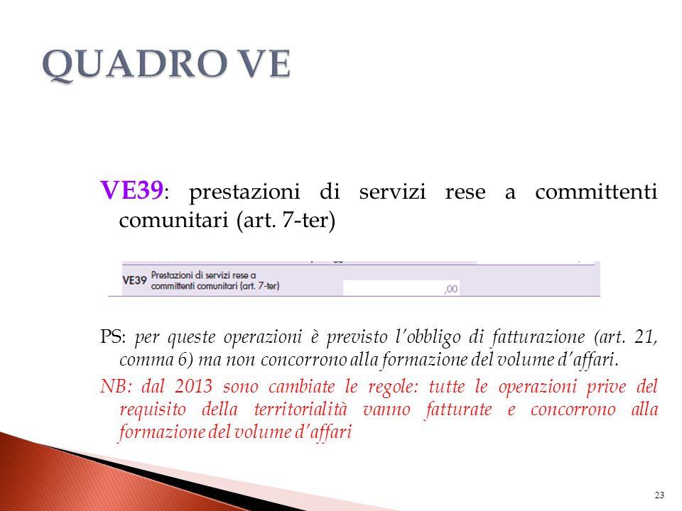 VE39 : prestazioni di servizi rese a committenti comunitari (art. 7-ter) PS: per queste operazioni è previsto l'obbligo di fatturazione (art. 21, comm