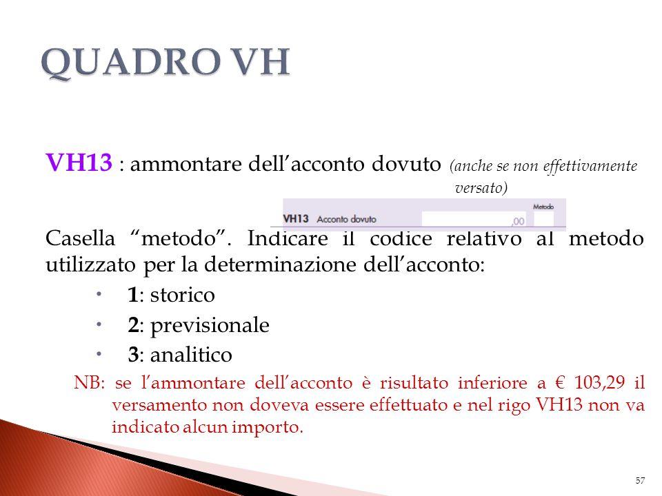 """VH13 : ammontare dell'acconto dovuto (anche se non effettivamente versato) Casella """"metodo"""". Indicare il codice relativo al metodo utilizzato per la d"""