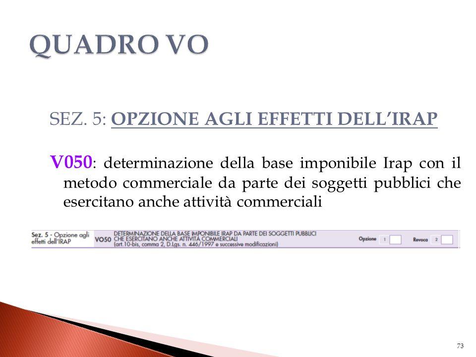 SEZ. 5: OPZIONE AGLI EFFETTI DELL'IRAP V050 : determinazione della base imponibile Irap con il metodo commerciale da parte dei soggetti pubblici che e