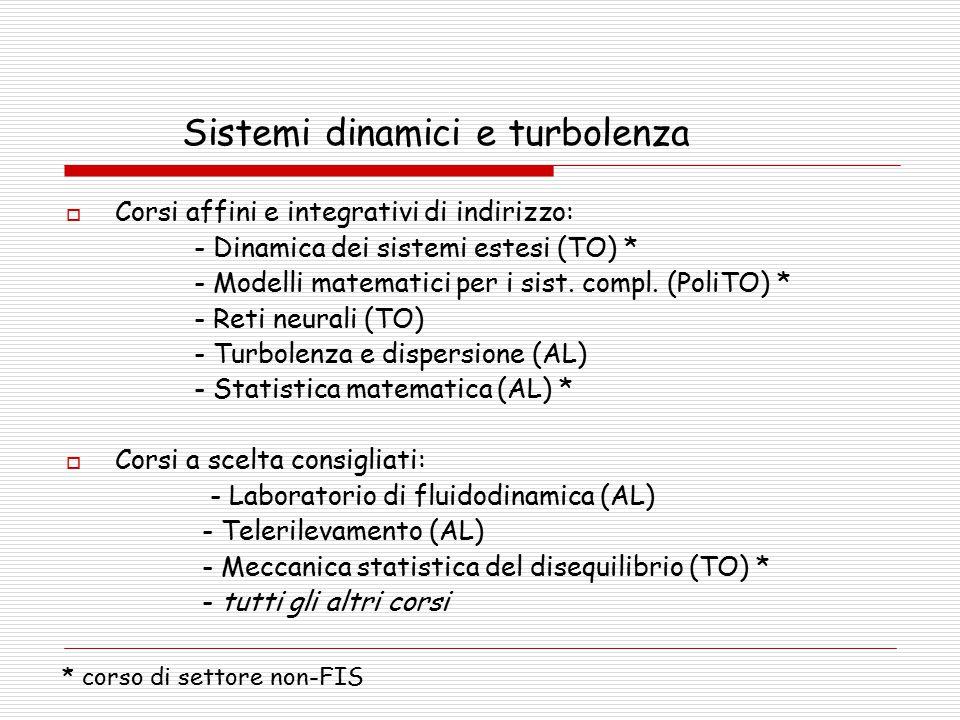 Sistemi dinamici e turbolenza  Corsi affini e integrativi di indirizzo: - Dinamica dei sistemi estesi (TO) * - Modelli matematici per i sist.