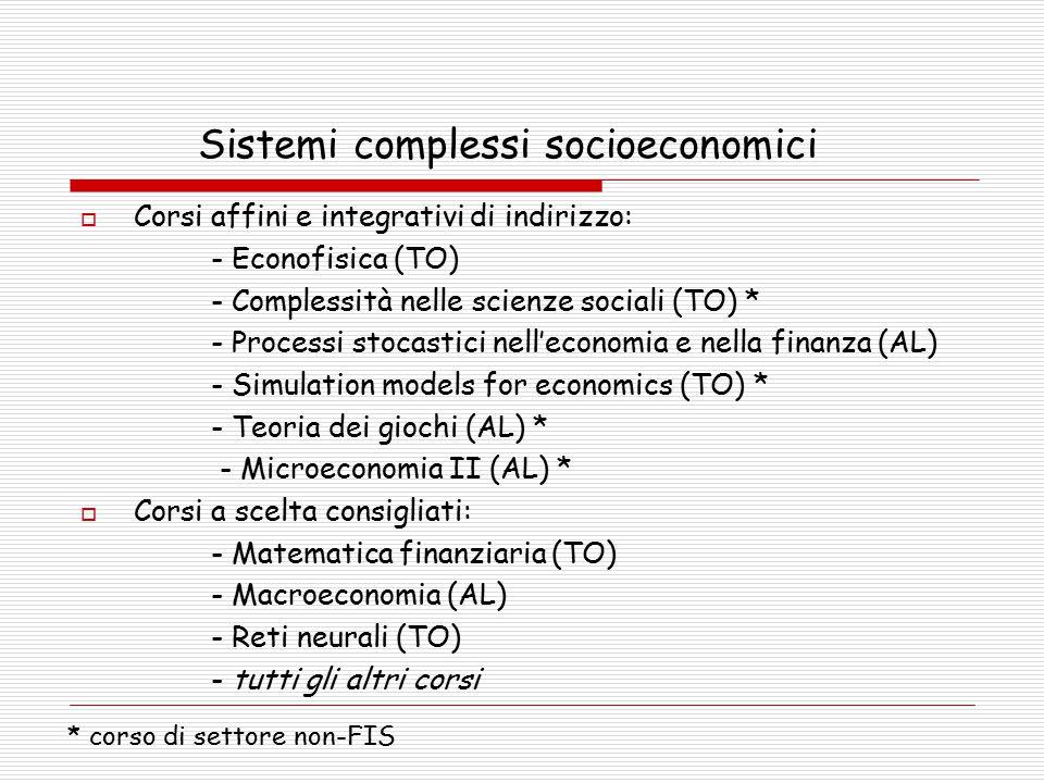 Sistemi complessi socioeconomici  Corsi affini e integrativi di indirizzo: - Econofisica (TO) - Complessità nelle scienze sociali (TO) * - Processi stocastici nell'economia e nella finanza (AL) - Simulation models for economics (TO) * - Teoria dei giochi (AL) * - Microeconomia II (AL) *  Corsi a scelta consigliati: - Matematica finanziaria (TO) - Macroeconomia (AL) - Reti neurali (TO) - tutti gli altri corsi * corso di settore non-FIS
