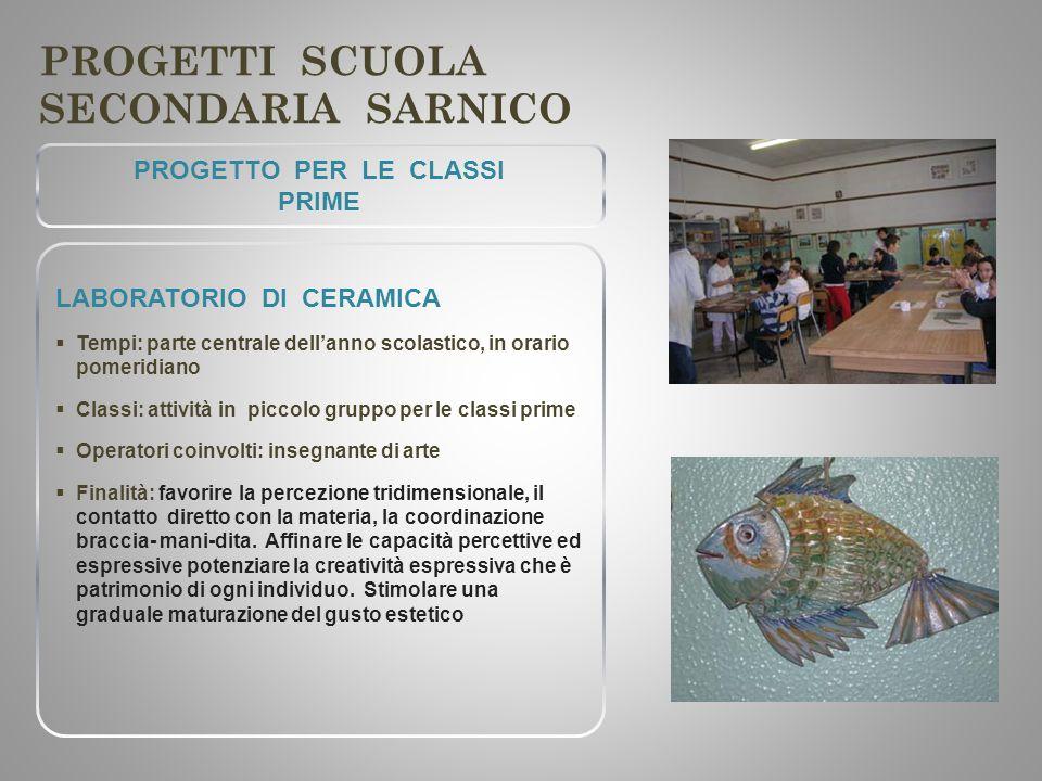 PROGETTI SCUOLA SECONDARIA SARNICO PROGETTO PER LE CLASSI PRIME LABORATORIO DI CERAMICA  Tempi: parte centrale dell'anno scolastico, in orario pomeri
