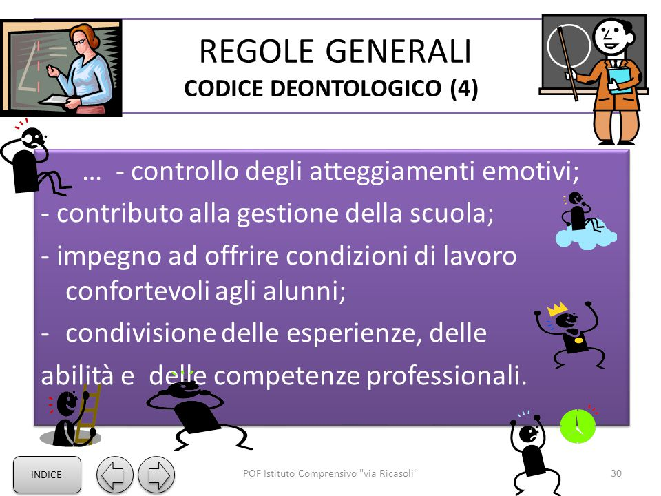 REGOLE GENERALI CODICE DEONTOLOGICO (4) … - controllo degli atteggiamenti emotivi; - contributo alla gestione della scuola; - impegno ad offrire condizioni di lavoro confortevoli agli alunni; -condivisione delle esperienze, delle abilità e delle competenze professionali.