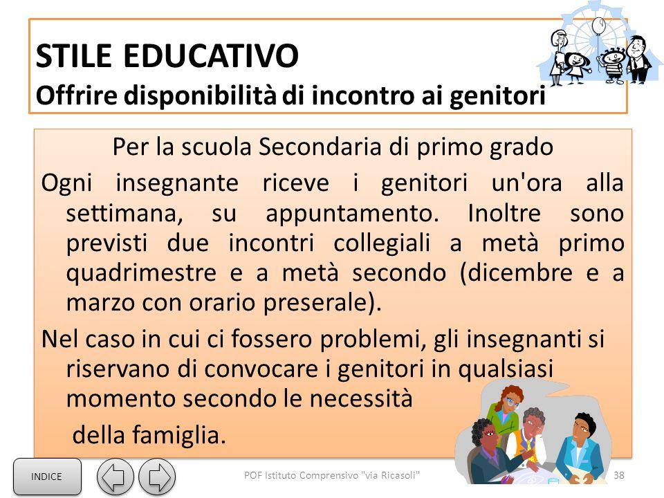 STILE EDUCATIVO Offrire disponibilità di incontro ai genitori 38POF Istituto Comprensivo via Ricasoli Per la scuola Secondaria di primo grado Ogni insegnante riceve i genitori un ora alla settimana, su appuntamento.