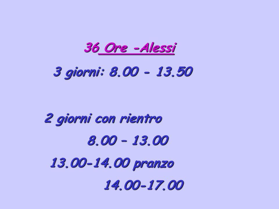 36 Ore -Alessi 3 giorni: 8.00 - 13.50 2 giorni con rientro 8.00 – 13.00 8.00 – 13.00 13.00-14.00 pranzo 13.00-14.00 pranzo 14.00-17.00 14.00-17.00