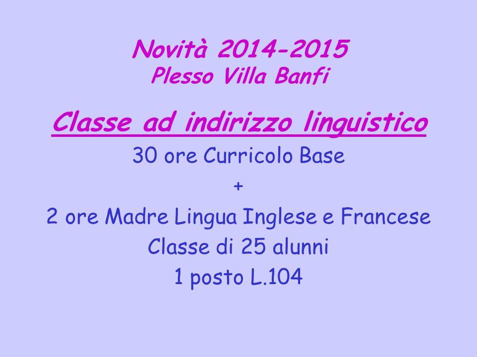 Novità 2014-2015 Plesso Villa Banfi Classe ad indirizzo linguistico 30 ore Curricolo Base + 2 ore Madre Lingua Inglese e Francese Classe di 25 alunni