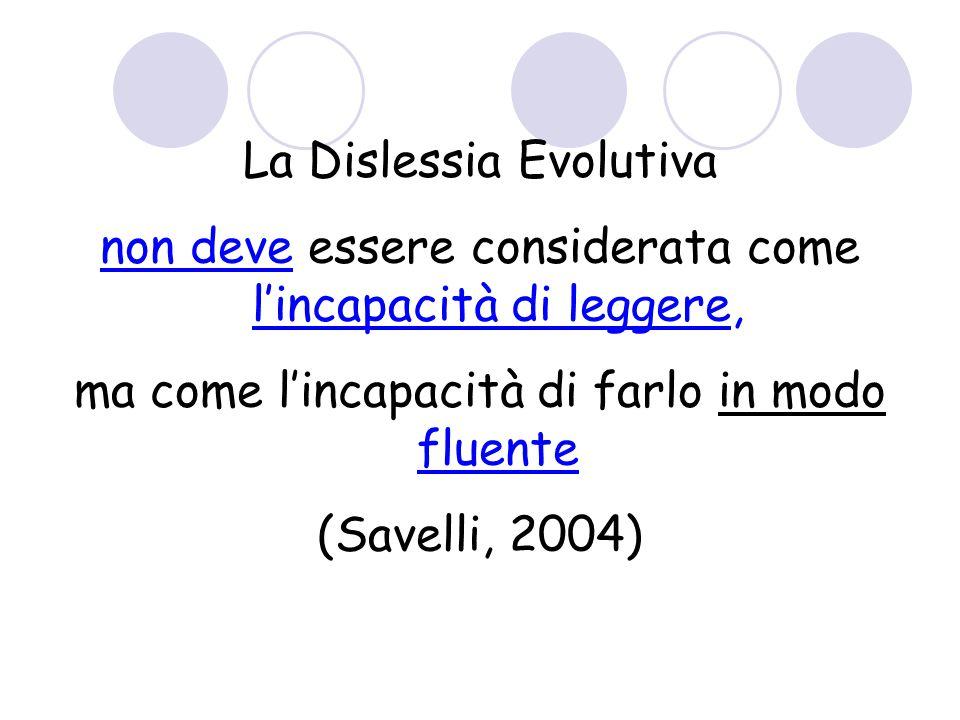 La Dislessia Evolutiva non deve essere considerata come l'incapacità di leggere, ma come l'incapacità di farlo in modo fluente (Savelli, 2004)