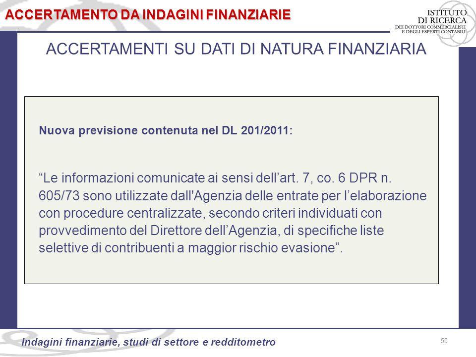 55 Indagini finanziarie, studi di settore e redditometro ACCERTAMENTI SU DATI DI NATURA FINANZIARIA Nuova previsione contenuta nel DL 201/2011: Le informazioni comunicate ai sensi dell'art.