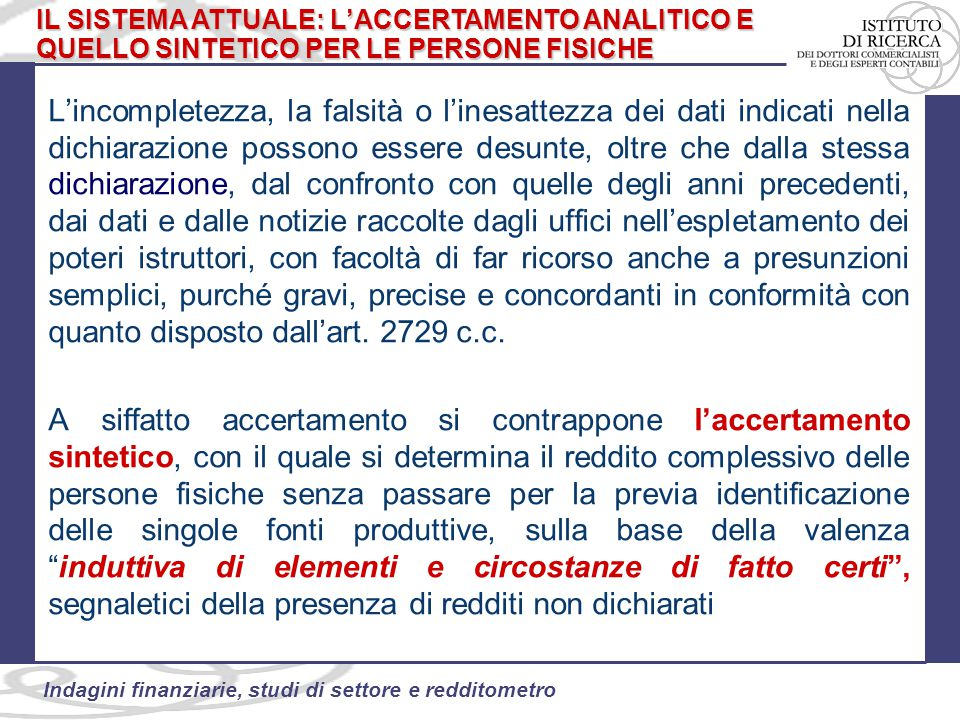 58 Indagini finanziarie, studi di settore e redditometro Il totale delle entrate, se non giustificato rispetto al reddito dichiarato, potrebbe dimostrare l'esistenza di redditi sottratti all'imposizione Il totale delle uscite potrebbe supportare la presunzione di spese da utilizzare al fini della ricostruzione redditometrica (spese medie ISTAT) Peraltro, va osservato come la deroga al comma 11 dell'articolo 7 del DPR 605/73, di fatto stia ad evidenziare una sorta di aggiramento della riferibilità della posizione al singolo contribuente cosicché la norma consente di esplicare la sua efficacia anche senza il rigido procedimento autorizzativo previsto dall'articolo 32 del DPR 600/73.