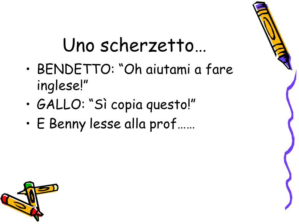 Uno scherzetto… BENDETTO: Oh aiutami a fare inglese! GALLO: Sì copia questo! E Benny lesse alla prof……