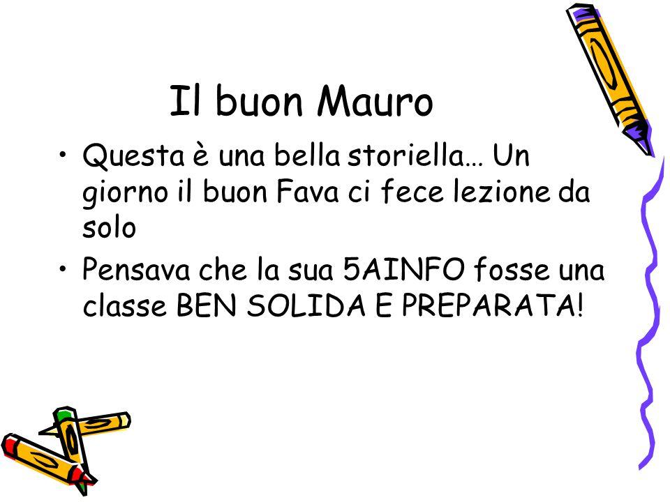 Il buon Mauro Questa è una bella storiella… Un giorno il buon Fava ci fece lezione da solo Pensava che la sua 5AINFO fosse una classe BEN SOLIDA E PREPARATA!