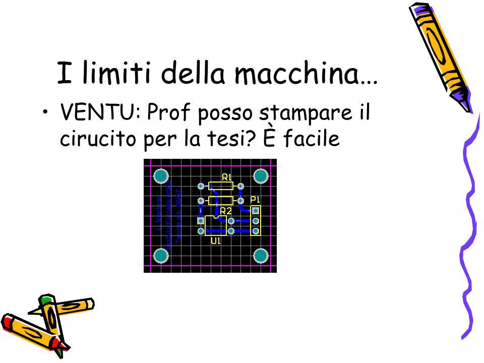 I limiti della macchina… VENTU: Prof posso stampare il cirucito per la tesi? È facile