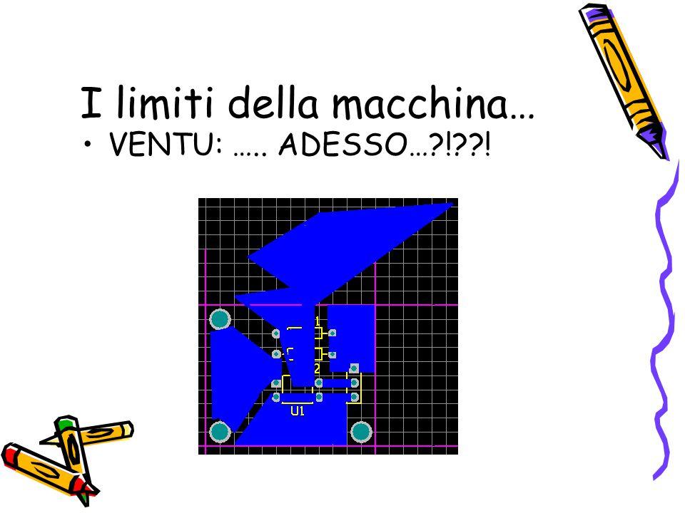 I limiti della macchina… VENTU: ….. ADESSO…?!??!