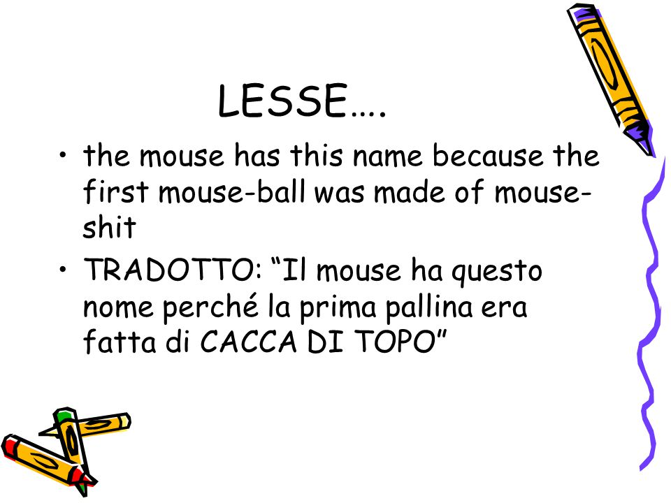 """LESSE…. the mouse has this name because the first mouse-ball was made of mouse- shit TRADOTTO: """"Il mouse ha questo nome perché la prima pallina era fa"""