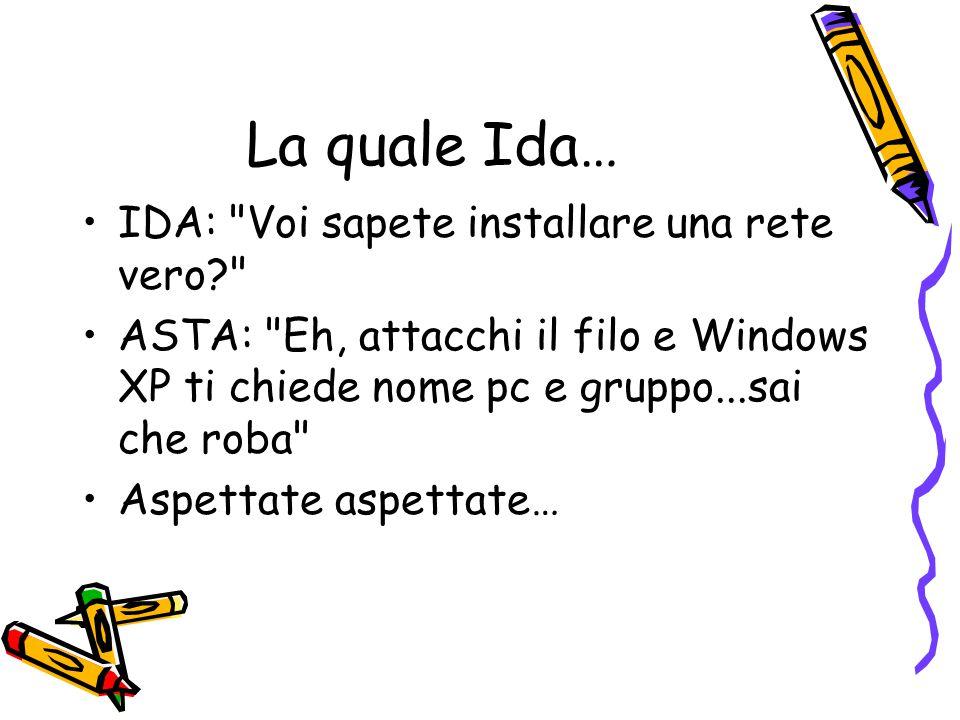 La quale Ida… IDA: Voi sapete installare una rete vero? ASTA: Eh, attacchi il filo e Windows XP ti chiede nome pc e gruppo...sai che roba Aspettate aspettate…