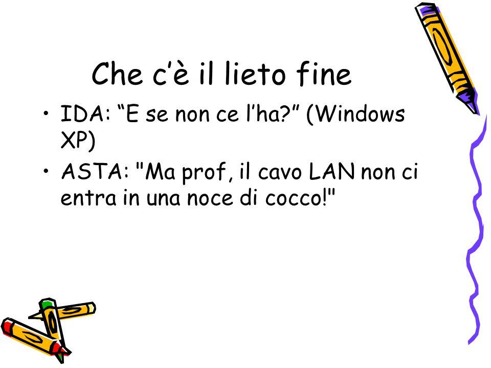 Che c'è il lieto fine IDA: E se non ce l'ha? (Windows XP) ASTA: Ma prof, il cavo LAN non ci entra in una noce di cocco!