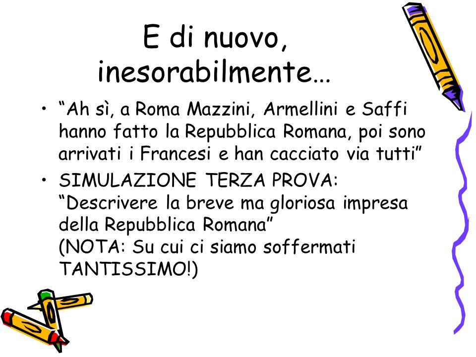 E di nuovo, inesorabilmente… Ah sì, a Roma Mazzini, Armellini e Saffi hanno fatto la Repubblica Romana, poi sono arrivati i Francesi e han cacciato via tutti SIMULAZIONE TERZA PROVA: Descrivere la breve ma gloriosa impresa della Repubblica Romana (NOTA: Su cui ci siamo soffermati TANTISSIMO!)