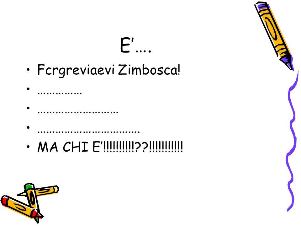 E'…. Fcrgreviaevi Zimbosca! …………… ……………………… ……………………………. MA CHI E'!!!!!!!!!!??!!!!!!!!!!!