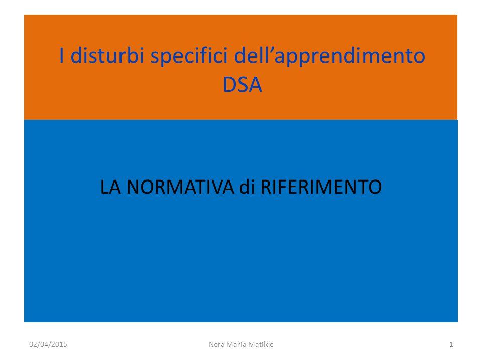 I disturbi specifici dell'apprendimento DSA LA NORMATIVA di RIFERIMENTO Nera Maria Matilde102/04/2015