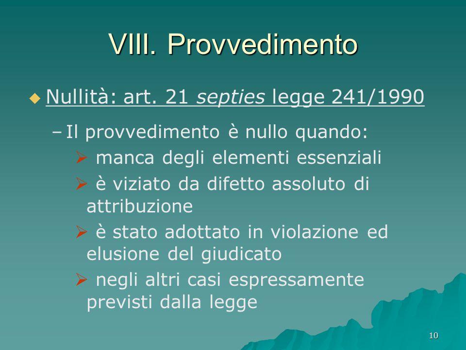 10 VIII. Provvedimento   Nullità: art. 21 septies legge 241/1990 – –Il provvedimento è nullo quando:  manca degli elementi essenziali  è viziato d