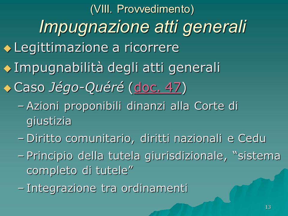 13 (VIII. Provvedimento) Impugnazione atti generali  Legittimazione a ricorrere  Impugnabilità degli atti generali  Caso Jégo-Quéré (doc. 47) –Azio