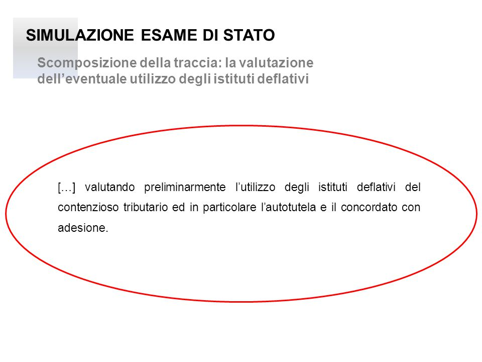 SIMULAZIONE ESAME DI STATO Scomposizione della traccia: la valutazione dell'eventuale utilizzo degli istituti deflativi […] valutando preliminarmente