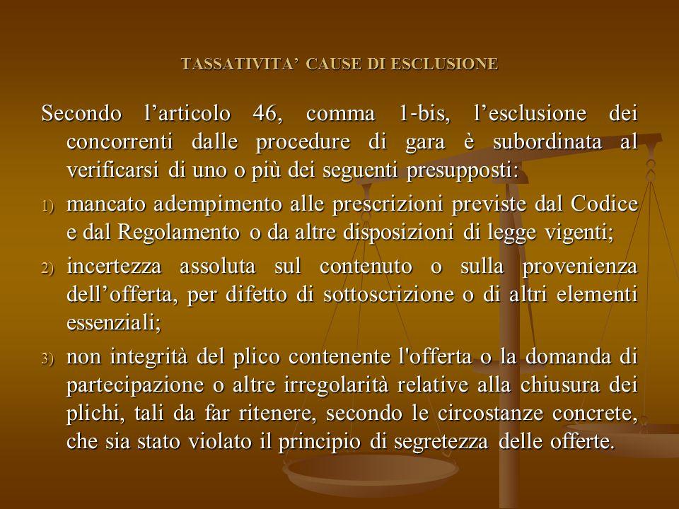 TASSATIVITA' CAUSE DI ESCLUSIONE Secondo l'articolo 46, comma 1 ‐ bis, l'esclusione dei concorrenti dalle procedure di gara è subordinata al verificarsi di uno o più dei seguenti presupposti: 1) mancato adempimento alle prescrizioni previste dal Codice e dal Regolamento o da altre disposizioni di legge vigenti; 2) incertezza assoluta sul contenuto o sulla provenienza dell'offerta, per difetto di sottoscrizione o di altri elementi essenziali; 3) non integrità del plico contenente l offerta o la domanda di partecipazione o altre irregolarità relative alla chiusura dei plichi, tali da far ritenere, secondo le circostanze concrete, che sia stato violato il principio di segretezza delle offerte.