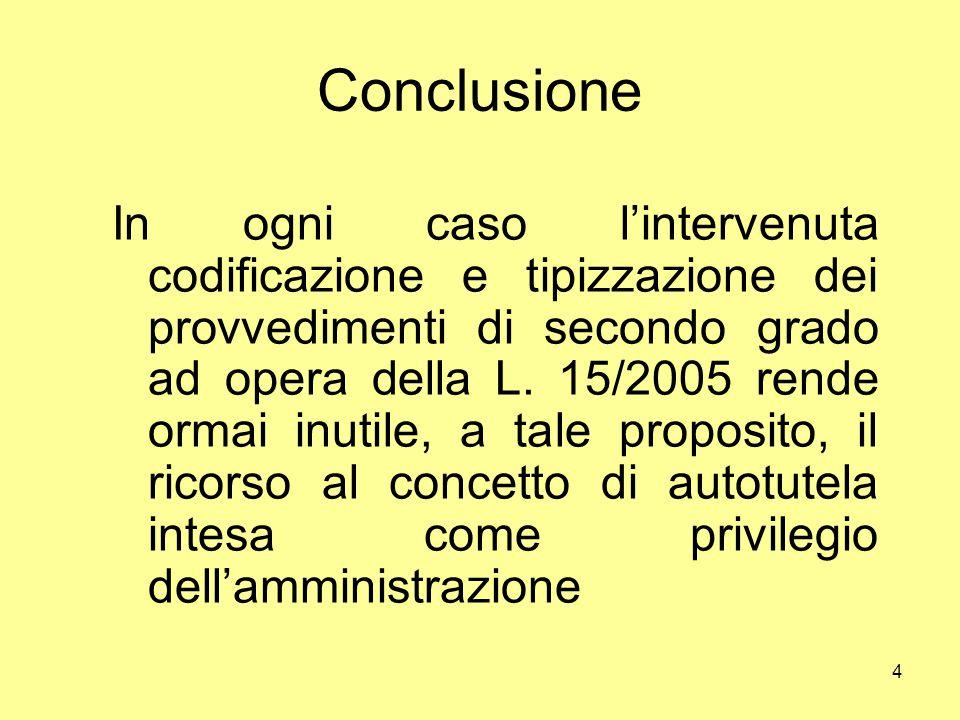 4 Conclusione In ogni caso l'intervenuta codificazione e tipizzazione dei provvedimenti di secondo grado ad opera della L. 15/2005 rende ormai inutile