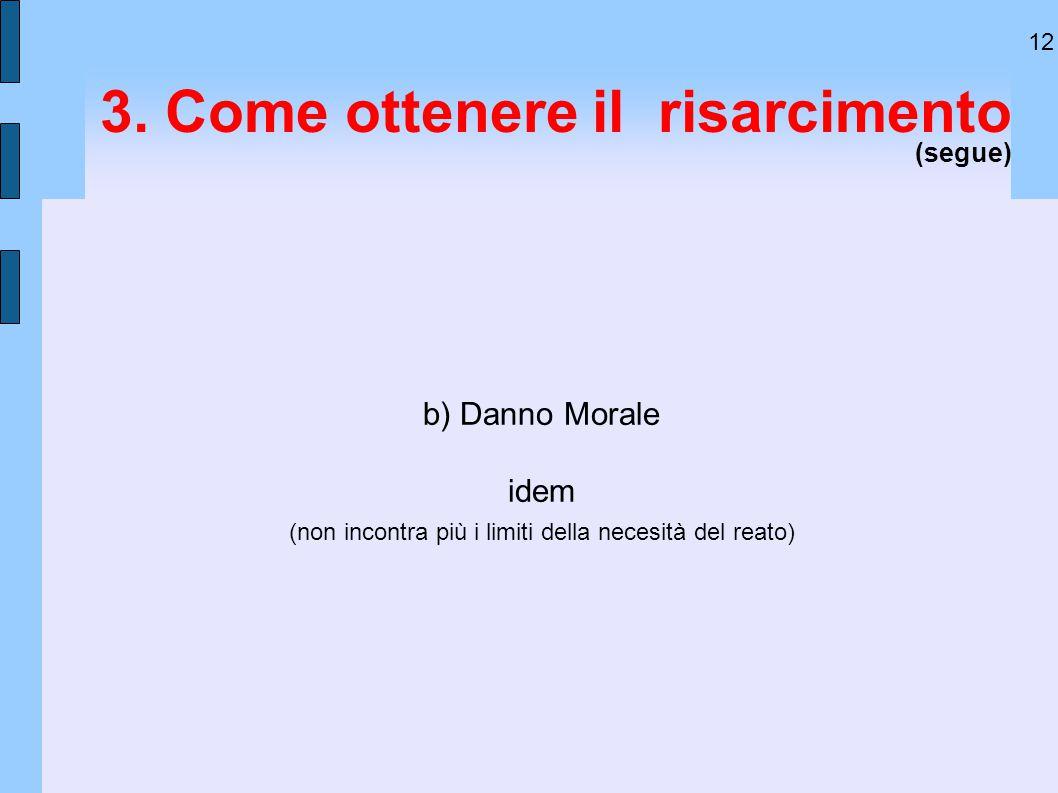 12 3. Come ottenere il risarcimento (segue) b) Danno Morale idem (non incontra più i limiti della necesità del reato)