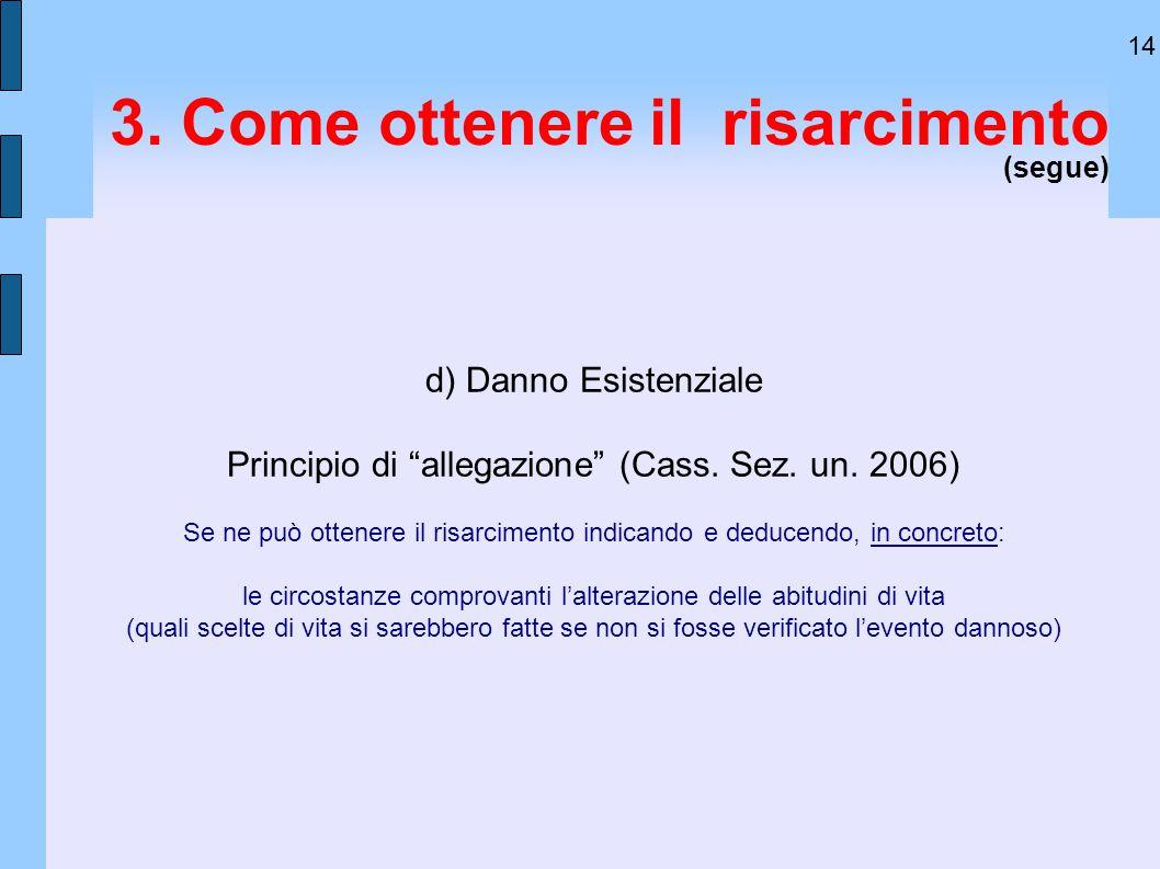 """14 3. Come ottenere il risarcimento (segue) d) Danno Esistenziale Principio di """"allegazione"""" (Cass. Sez. un. 2006) Se ne può ottenere il risarcimento"""